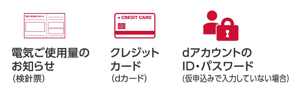 クレジットカード(dカード)、電気ご使用量のお知らせ(検針票)、dアカウントのID・パスワード(仮申し込みで入力していない場合)