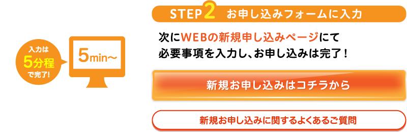 STEP2お申し込みフォームに入力次にWEBの新規申し込みページにて必要事項を入力し、お申し込みは完了!新規お申し込みはコチラから新規お申し込みに関するよくあるご質問