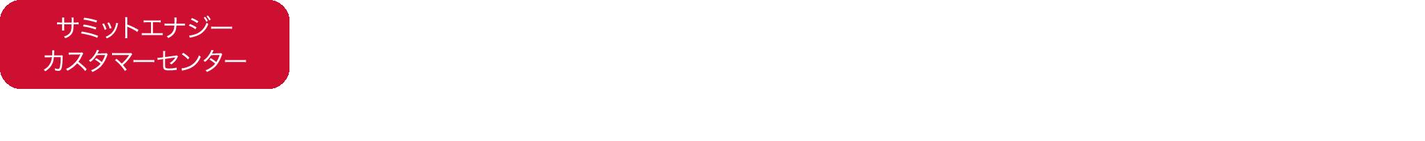サミットエナジーカスタマーセンター 0120-504-124 ※平日9:00~18:00オペレーター対応 上記以外の時間帯は受付のみ(平日9:00~18:00の折返し対応となります。)