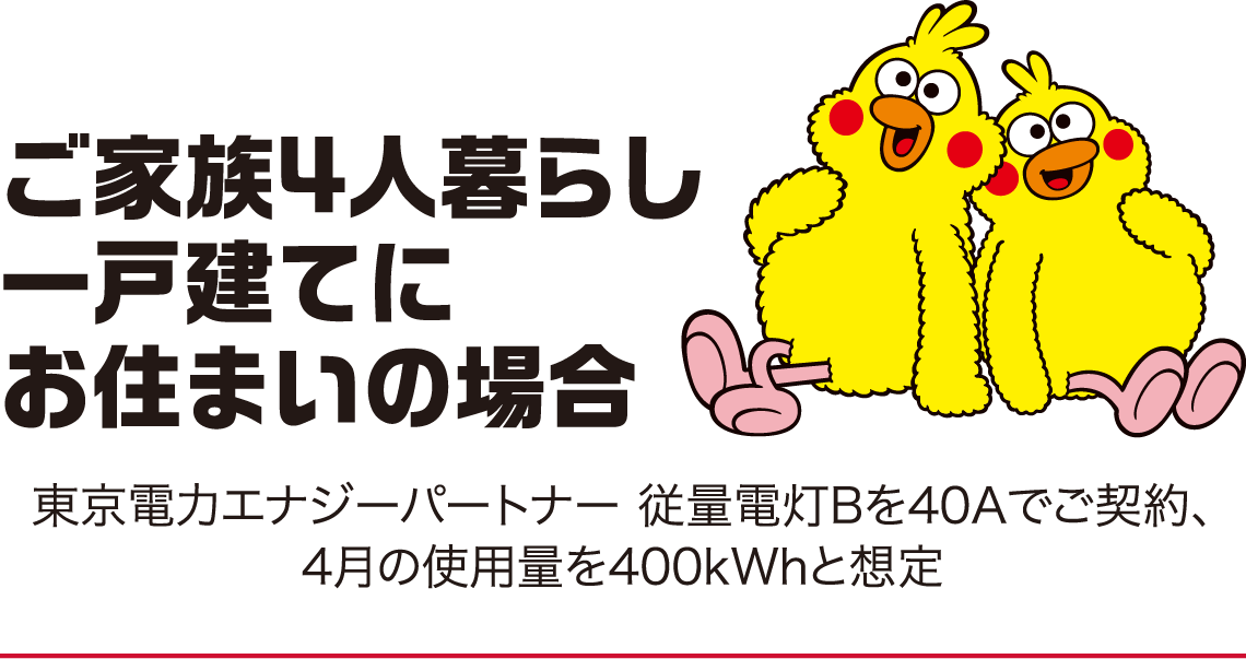 ご家族4人暮らし一戸建てにお住まいの場合、東京電力エナジーパートナー 従量電灯Bを40Aでご契約、4月の使用量を400kWhと想定