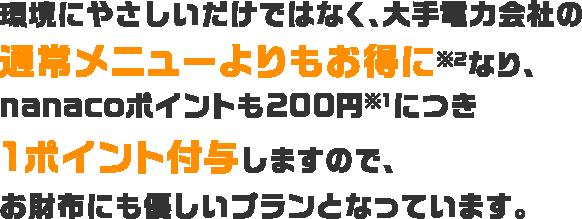 環境にやさしいだけではなく、大手電力会社の通常メニューよりもお得に※2なり、nanacoポイントも200円※1につき1ポイント付与しますので、お財布にも優しいプランとなっています。